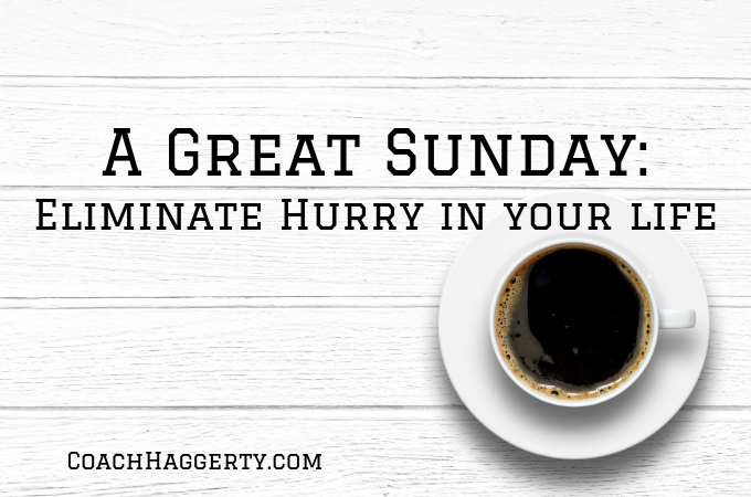 A Great Sunday: Eliminate Hurry in Your Life | Coach Haggerty Blog